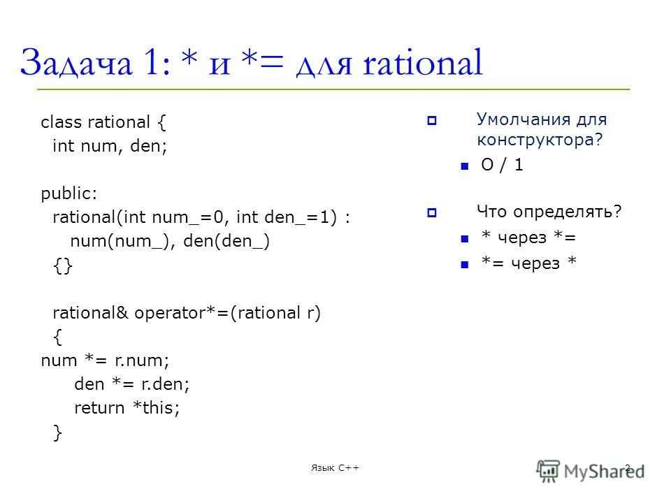 Задача 1: * и *= для rational class rational { int num, den; public: rational(int num_=0, int den_=1) : num(num_), den(den_) {} rational& operator*=(rational r) { num *= r.num; den *= r.den; return *this; } Умолчания для конструктора? O / 1 Что опред