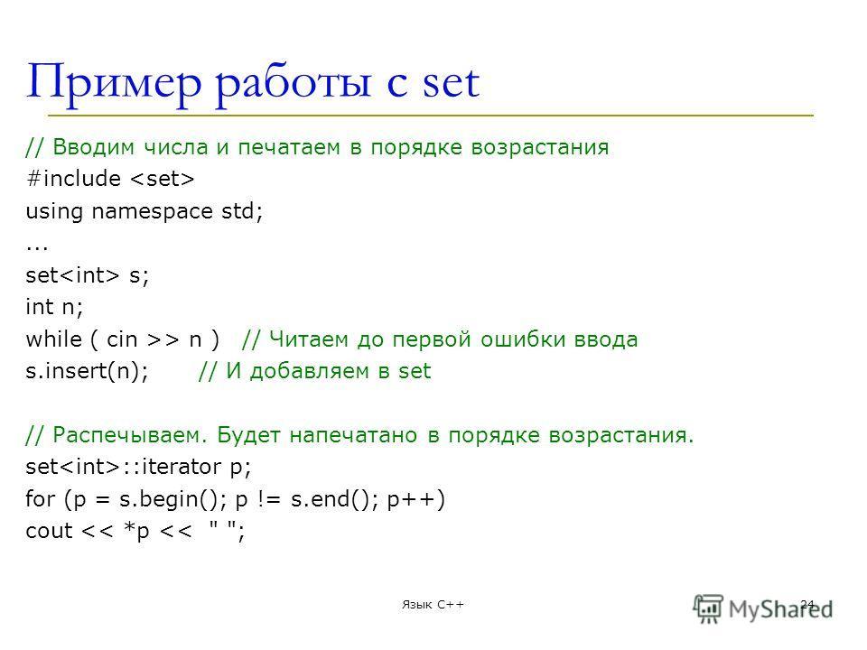 Пример работы с set // Вводим числа и печатаем в порядке возрастания #include using namespace std;... set s; int n; while ( cin >> n )// Читаем до первой ошибки ввода s.insert(n);// И добавляем в set // Распечываем. Будет напечатано в порядке возраст