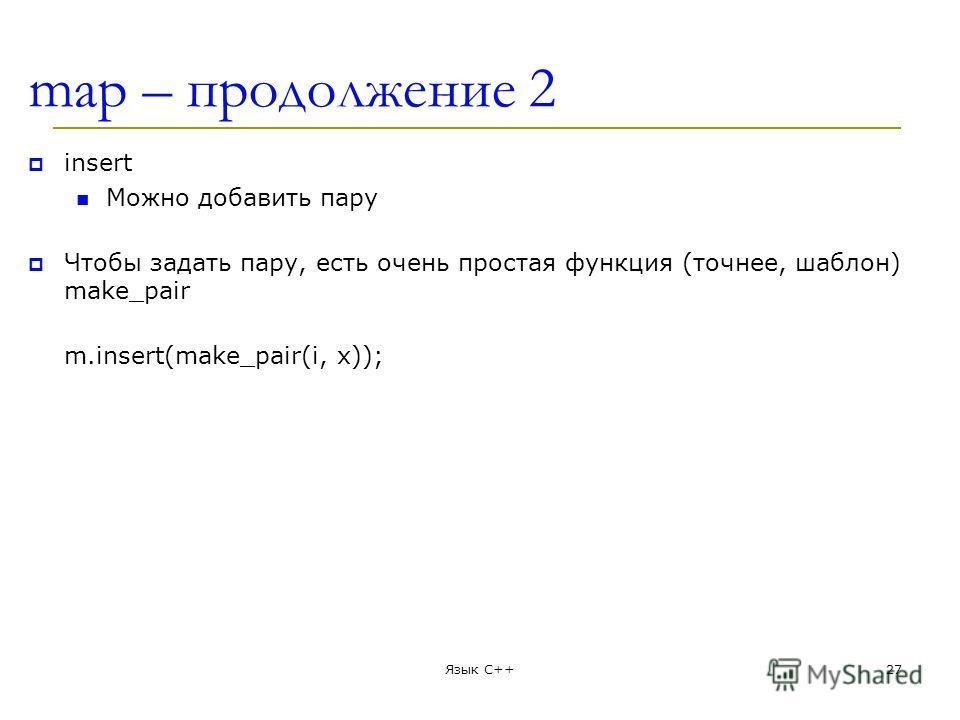 map – продолжение 2 insert Можно добавить пару Чтобы задать пару, есть очень простая функция (точнее, шаблон) make_pair m.insert(make_pair(i, x)); Язык С++27
