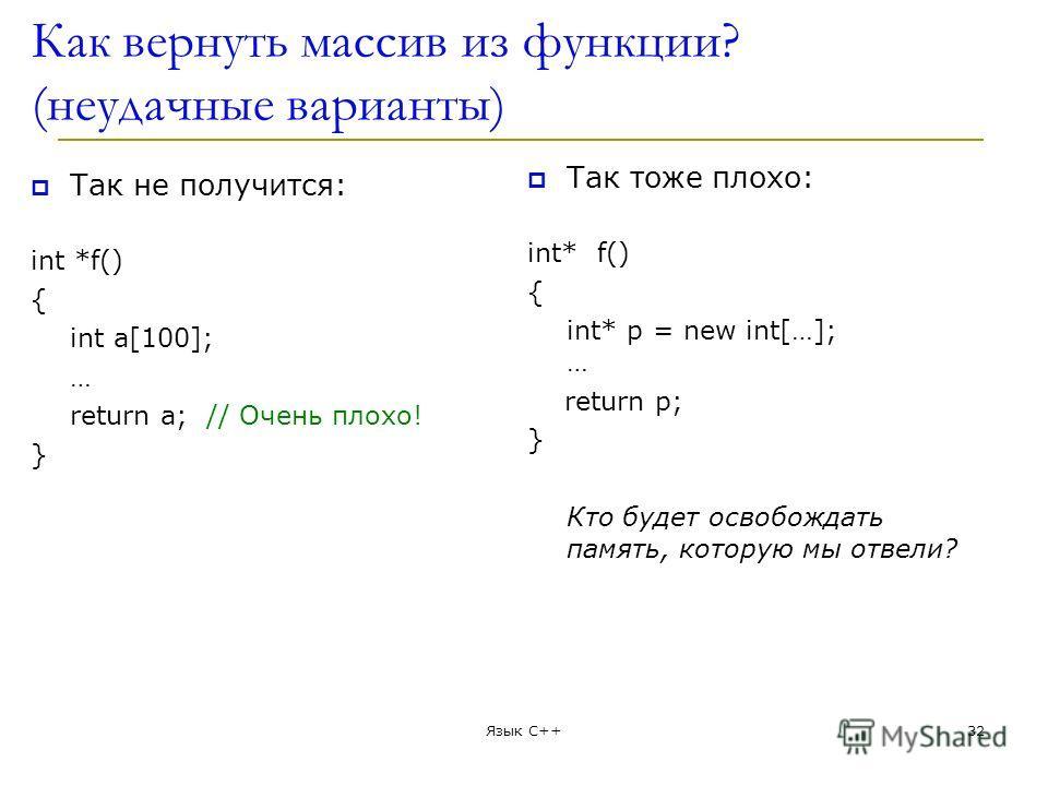 Как вернуть массив из функции? (неудачные варианты) Так не получится: int *f() { int a[100]; … return а; // Очень плохо! } Так тоже плохо: int* f() { int* p = new int[…]; … return p; } Кто будет освобождать память, которую мы отвели? Язык С++32