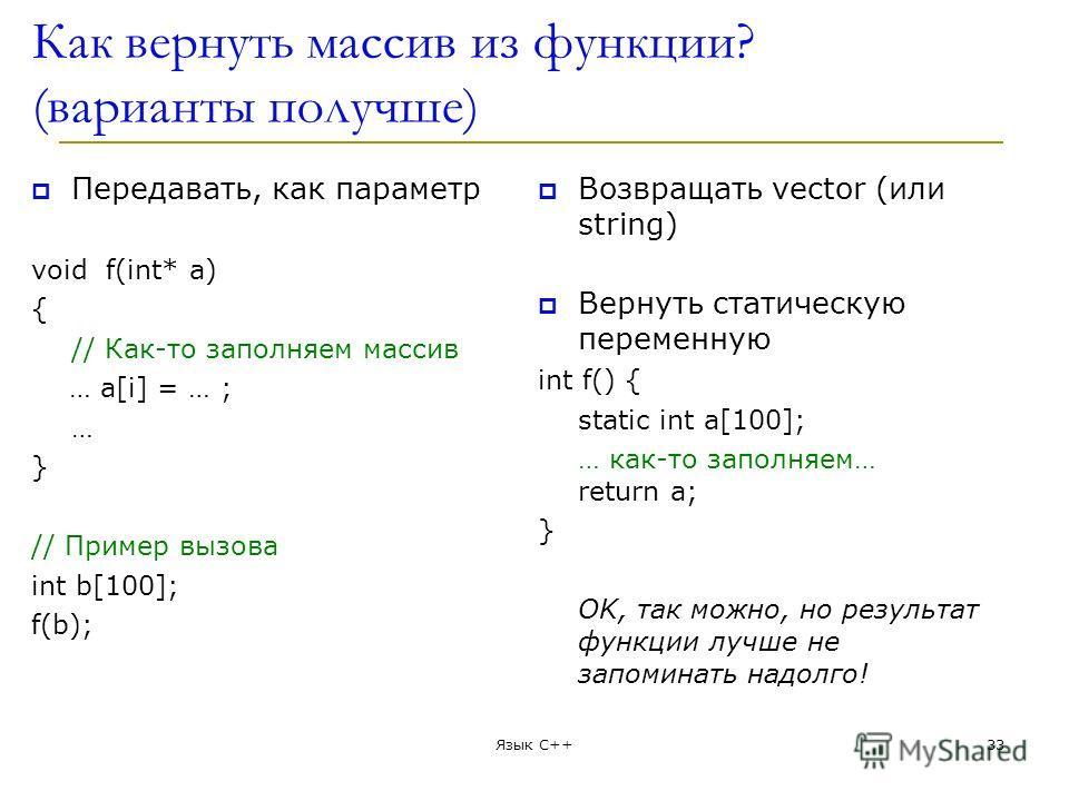 Как вернуть массив из функции? (варианты получше) Передавать, как параметр void f(int* a) { // Как-то заполняем массив … a[i] = … ; … } // Пример вызова int b[100]; f(b); Возвращать vector (или string) Вернуть статическую переменную int f() { static