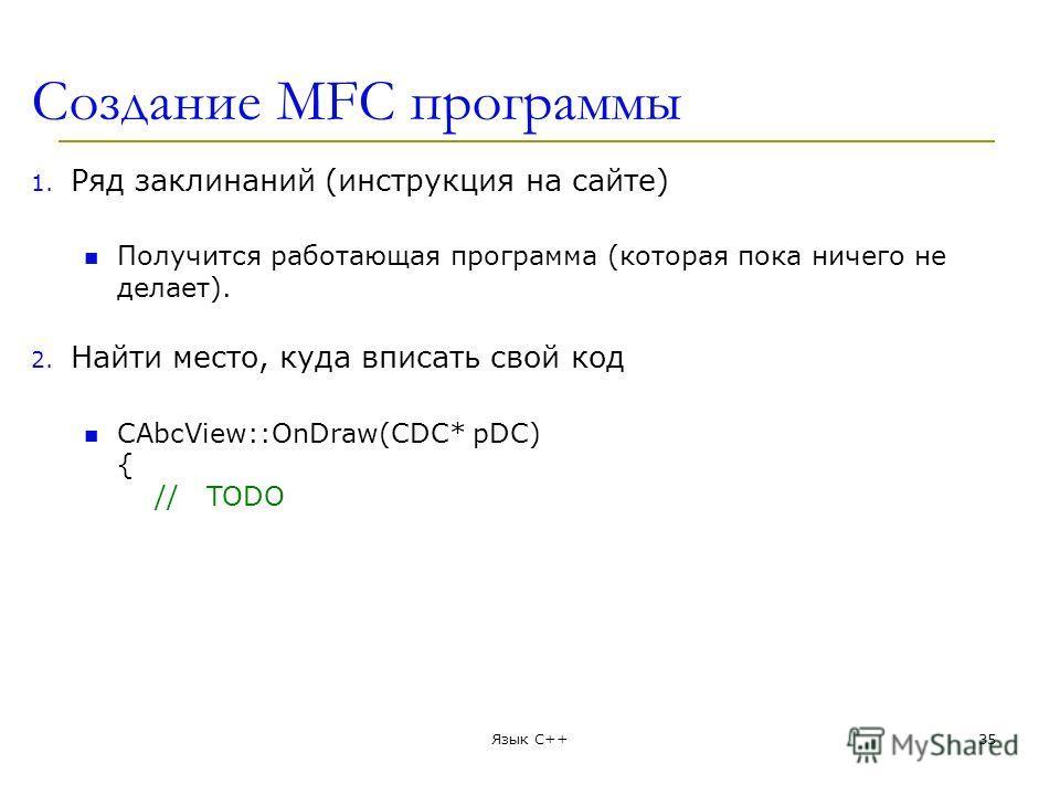 Создание MFC программы 1. Ряд заклинаний (инструкция на сайте) Получится рабoтающая программа (которая пока ничего не делает). 2. Найти место, куда вписать свой код CAbcView::OnDraw(CDC* pDC) { // TODO Язык С++35