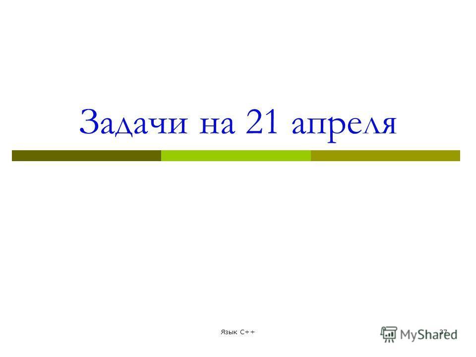 Задачи на 21 апреля Язык С++37