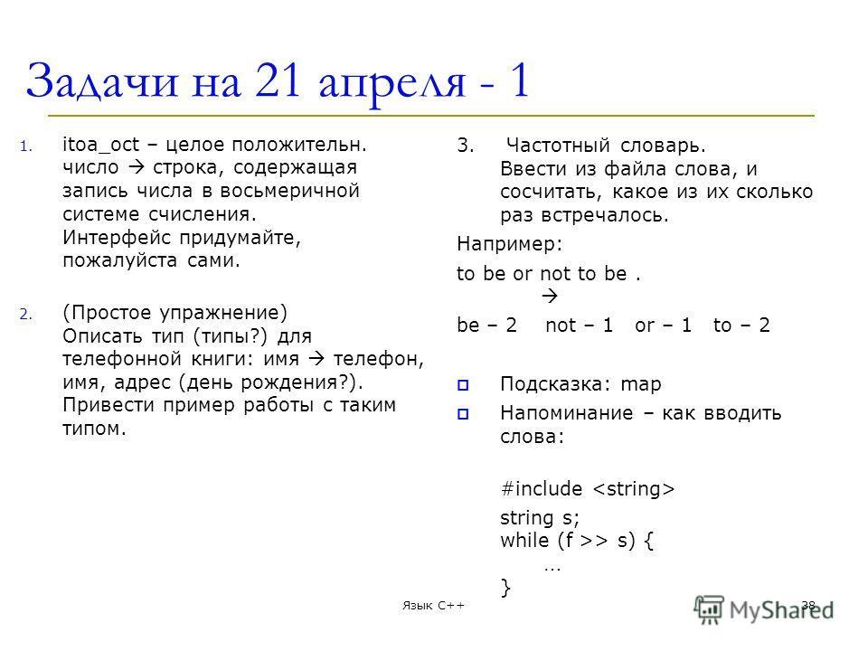 Задачи на 21 апреля - 1 1. itoa_oct – целое положительн. число строка, содержащая запись числа в восьмеричной системе счисления. Интерфейс придумайте, пожалуйста сами. 2. (Простое упражнение) Описать тип (типы?) для телефонной книги: имя телефон, имя