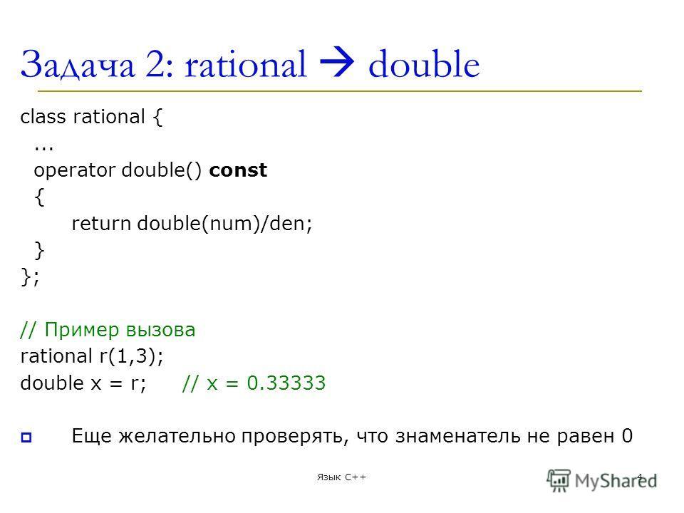 Задача 2: rational double class rational {... operator double() const { return double(num)/den; } }; // Пример вызова rational r(1,3); double x = r;// x = 0.33333 Еще желательно проверять, что знаменатель не равен 0 Язык С++4