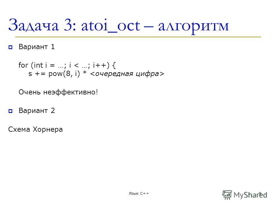 Задача 3: atoi_oct – алгоритм Вариант 1 for (int i = …; i Очень неэффективно! Вариант 2 Схема Хорнера Язык С++99