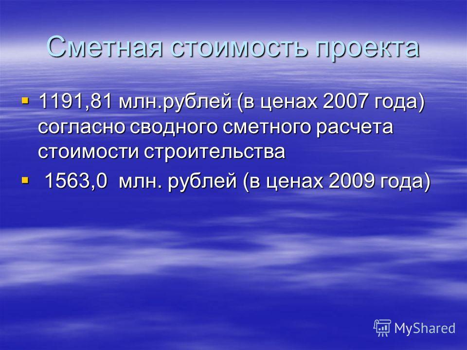 Сметная стоимость проекта 1191,81 млн.рублей (в ценах 2007 года) согласно сводного сметного расчета стоимости строительства 1191,81 млн.рублей (в ценах 2007 года) согласно сводного сметного расчета стоимости строительства 1563,0 млн. рублей (в ценах