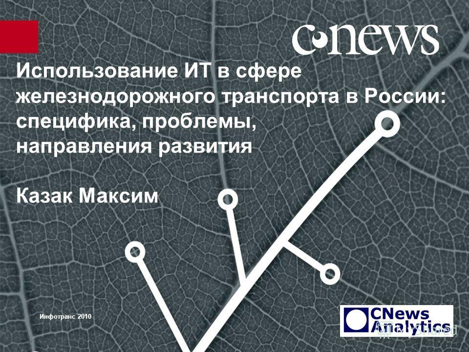 Использование ИТ в сфере железнодорожного транспорта в России: специфика, проблемы, направления развития Казак Максим Инфотранс 2010