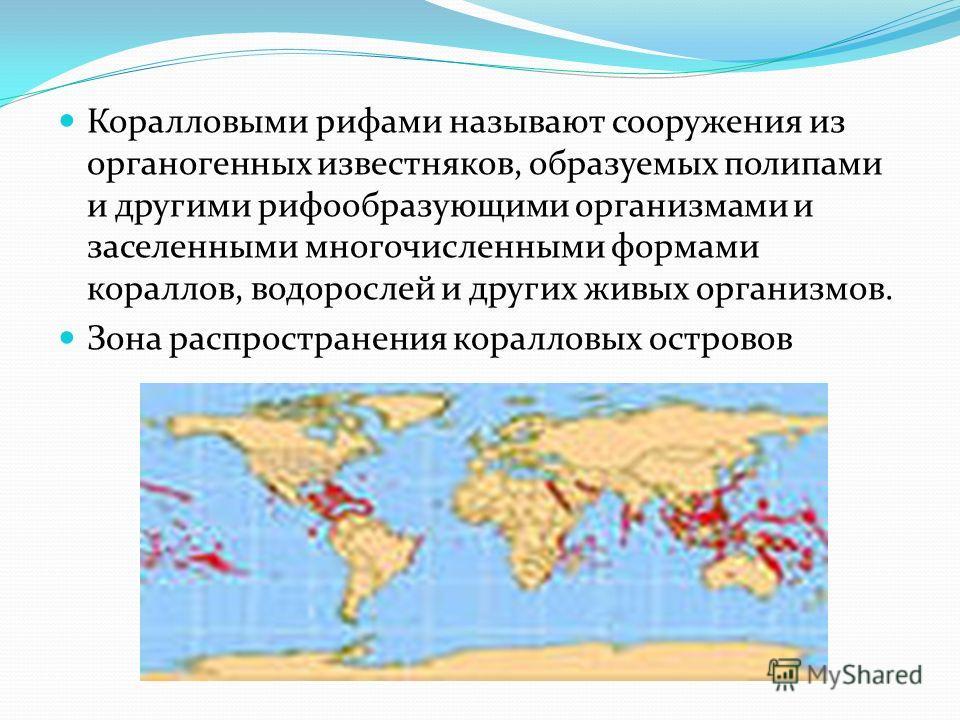 Коралловыми рифами называют сооружения из органогенных известняков, образуемых полипами и другими рифообразующими организмами и заселенными многочисленными формами кораллов, водорослей и других живых организмов. Зона распространения коралловых остров