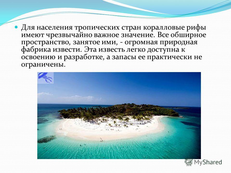 Для населения тропических стран коралловые рифы имеют чрезвычайно важное значение. Все обширное пространство, занятое ими, - огромная природная фабрика извести. Эта известь легко доступна к освоению и разработке, а запасы ее практически не ограничены