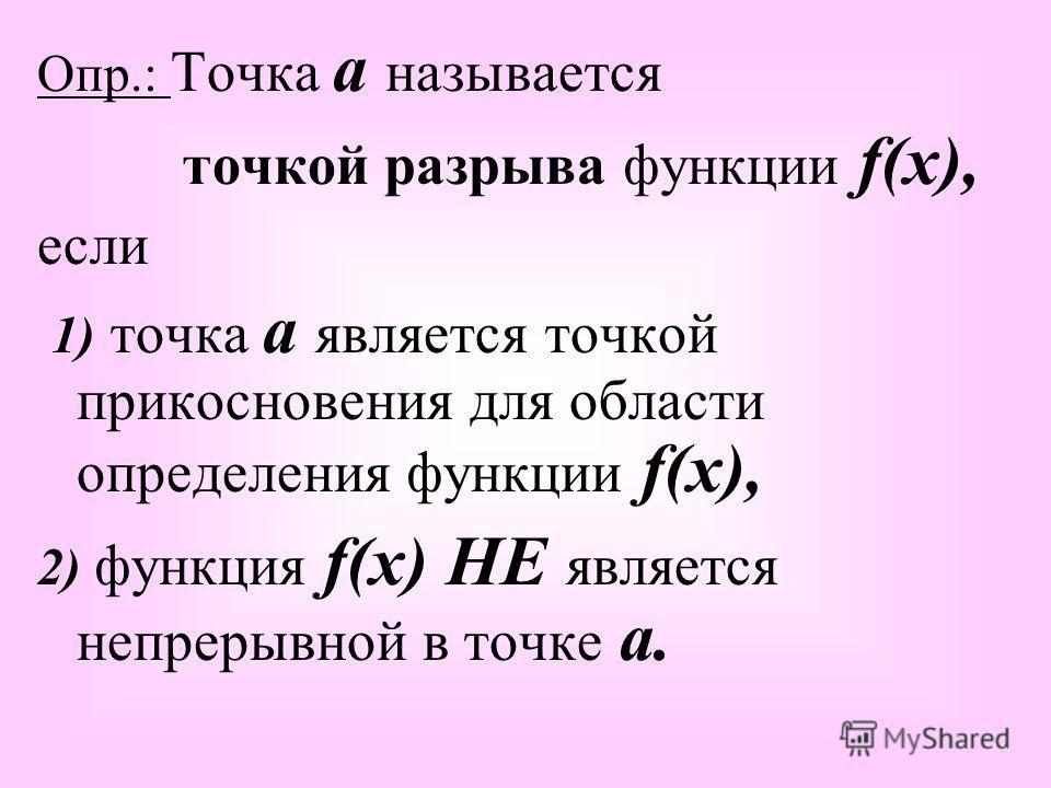 Опр.: Точка а называется точкой разрыва функции f(x), если 1) точка а является точкой прикосновения для области определения функции f(x), 2) функция f(x) НЕ является непрерывной в точке а.