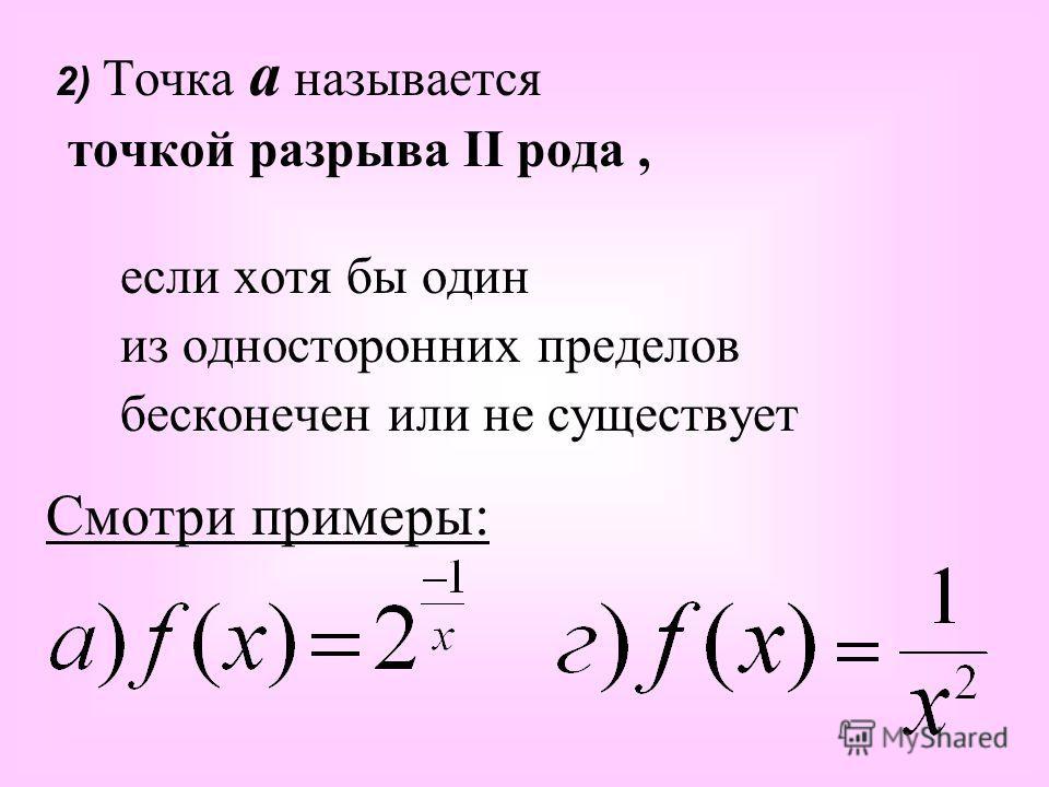 2) Точка а называется точкой разрыва II рода, если хотя бы один из односторонних пределов бесконечен или не существует Смотри примеры: