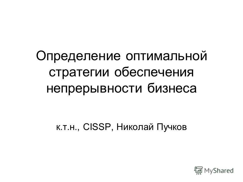 Определение оптимальной стратегии обеспечения непрерывности бизнеса к.т.н., CISSP, Николай Пучков