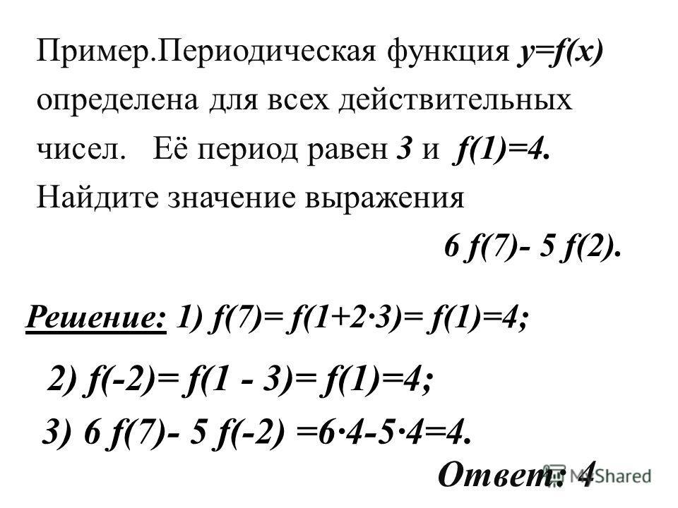 Решение: 1) f(7)= f(1+23)= f(1)=4; 2) f(-2)= f(1 - 3)= f(1)=4; 3) 6 f(7)- 5 f(-2) =64-54=4. Ответ: 4 Пример.Периодическая функция y=f(x) определена для всех действительных чисел. Её период равен 3 и f(1)=4. Найдите значение выражения 6 f(7)- 5 f(2).