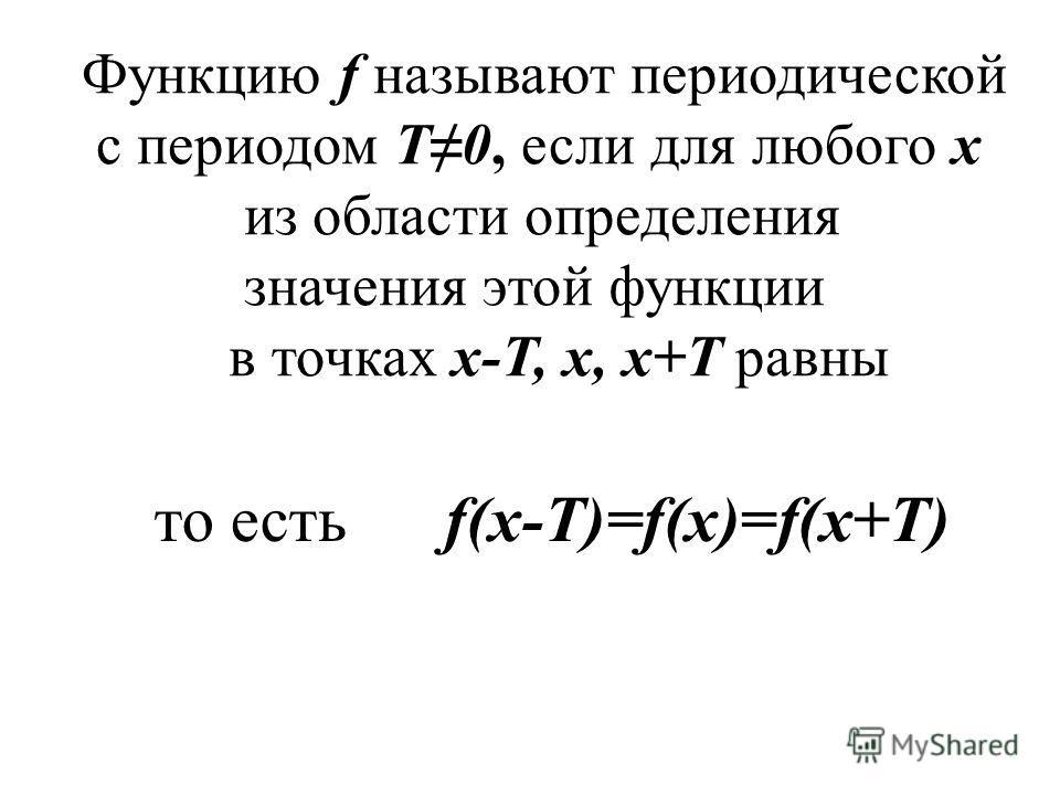 то есть f(x-T)=f(x)=f(x+T) Функцию f называют периодической с периодом Т0, если для любого х из области определения значения этой функции в точках х-Т, х, х+Т равны
