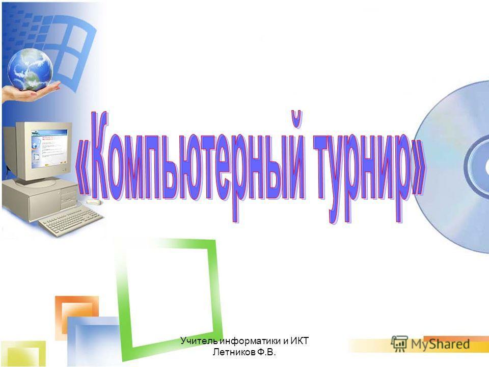 Учитель информатики и ИКТ Летников Ф.В.