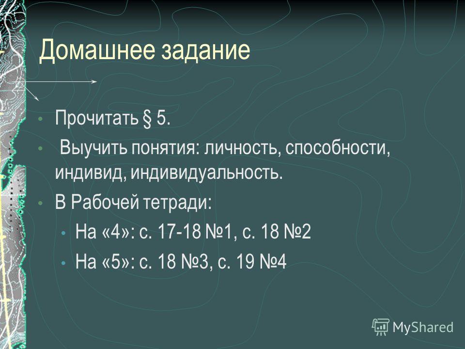 Домашнее задание Прочитать § 5. Выучить понятия: личность, способности, индивид, индивидуальность. В Рабочей тетради: На «4»: с. 17-18 1, с. 18 2 На «5»: с. 18 3, с. 19 4