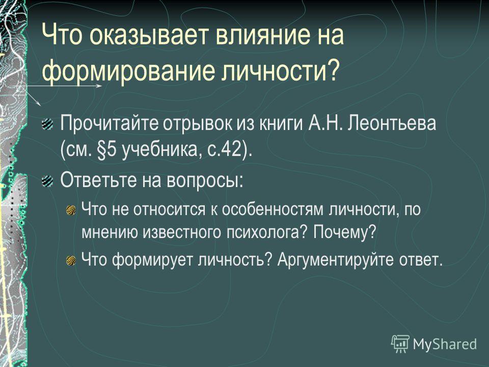 Что оказывает влияние на формирование личности? Прочитайте отрывок из книги А.Н. Леонтьева (см. §5 учебника, с.42). Ответьте на вопросы: Что не относится к особенностям личности, по мнению известного психолога? Почему? Что формирует личность? Аргумен