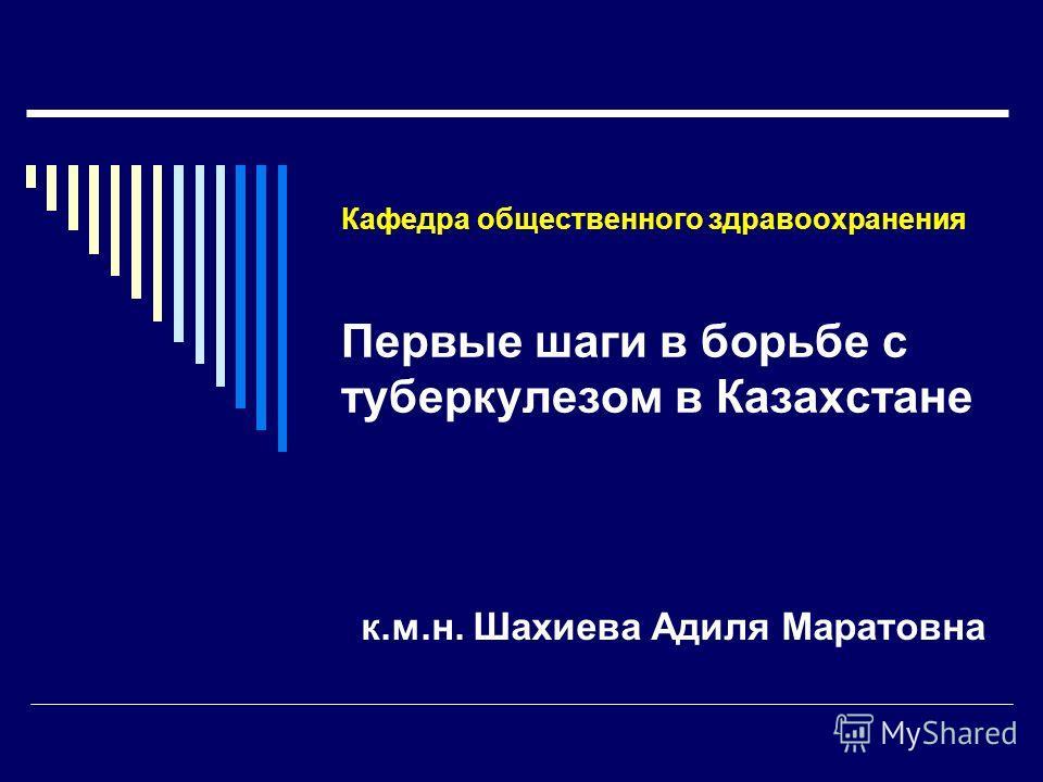 Кафедра общественного здравоохранения Первые шаги в борьбе с туберкулезом в Казахстане к.м.н. Шахиева Адиля Маратовна