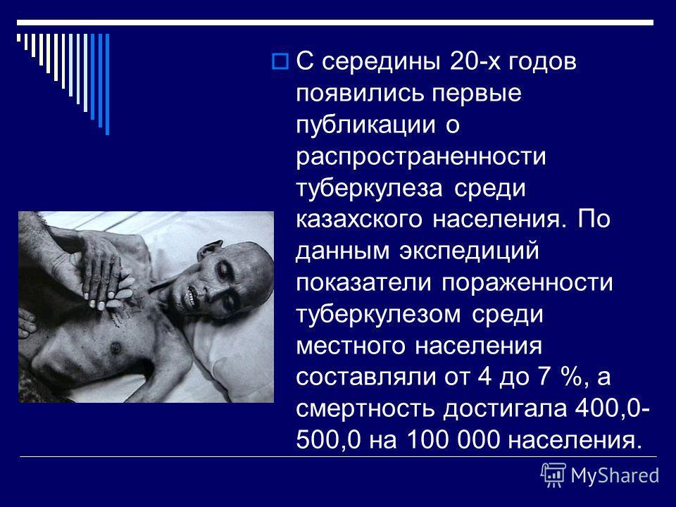 С середины 20-х годов появились первые публикации о распространенности туберкулеза среди казахского населения. По данным экспедиций показатели пораженности туберкулезом среди местного населения составляли от 4 до 7 %, а смертность достигала 400,0- 50