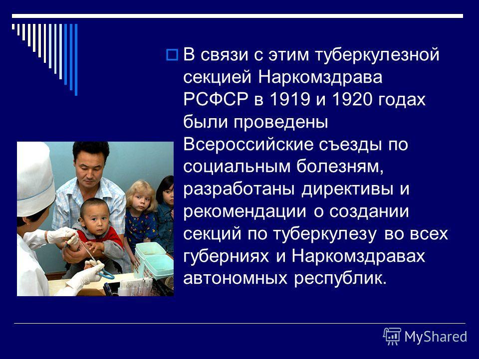 В связи с этим туберкулезной секцией Наркомздрава РСФСР в 1919 и 1920 годах были проведены Всероссийские съезды по социальным болезням, разработаны директивы и рекомендации о создании секций по туберкулезу во всех губерниях и Наркомздравах автономных