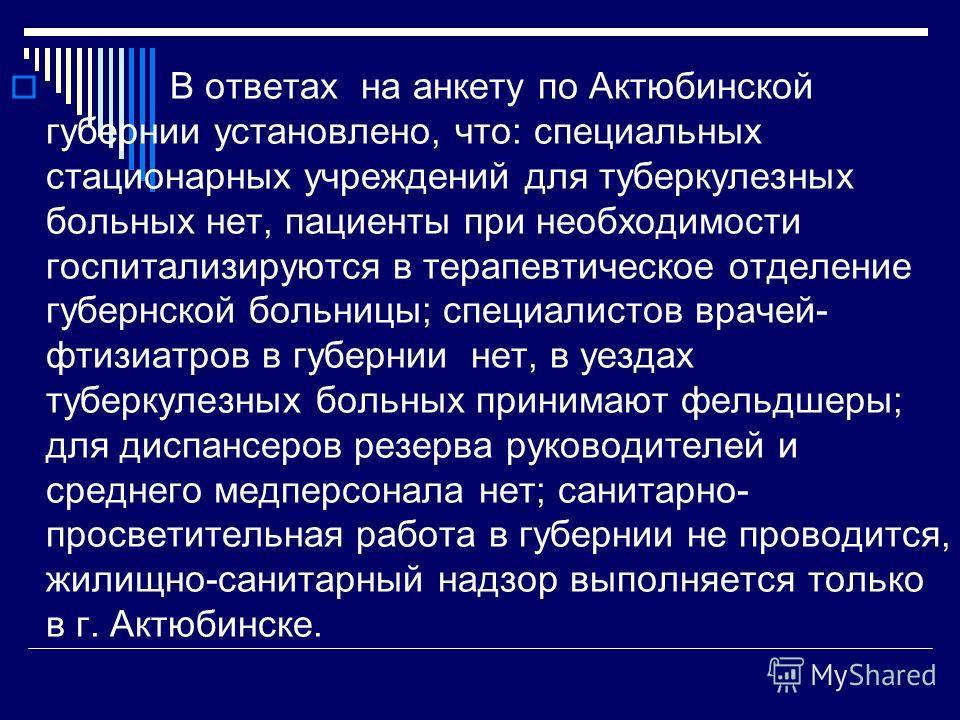 В ответах на анкету по Актюбинской губернии установлено, что: специальных стационарных учреждений для туберкулезных больных нет, пациенты при необходимости госпитализируются в терапевтическое отделение губернской больницы; специалистов врачей- фтизиа