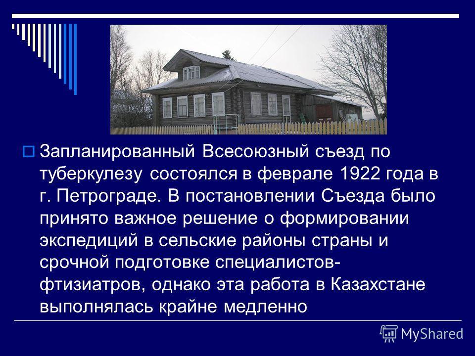 Запланированный Всесоюзный съезд по туберкулезу состоялся в феврале 1922 года в г. Петрограде. В постановлении Съезда было принято важное решение о формировании экспедиций в сельские районы страны и срочной подготовке специалистов- фтизиатров, однако