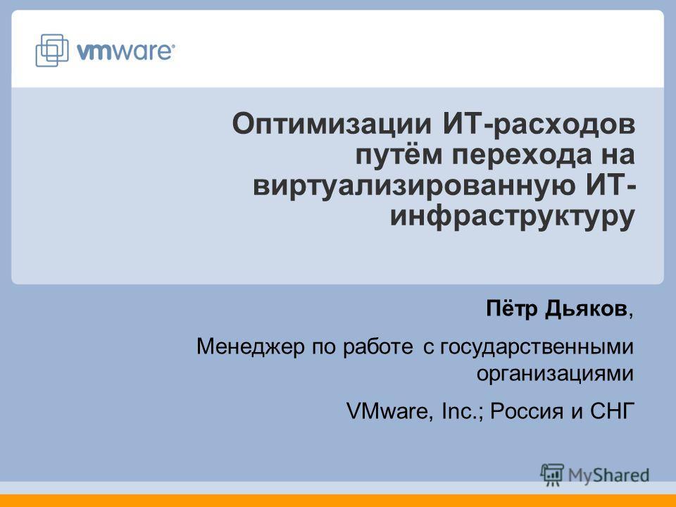Оптимизации ИТ-расходов путём перехода на виртуализированную ИТ- инфраструктуру Пётр Дьяков, Менеджер по работе с государственными организациями VMware, Inc.; Россия и СНГ
