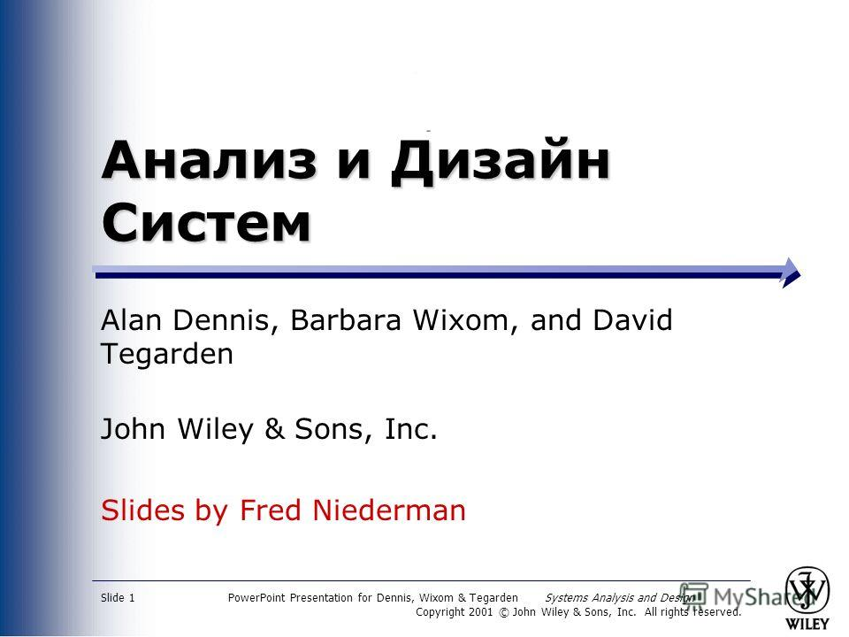 PowerPoint Presentation for Dennis, Wixom & Tegarden Systems Analysis and Design Copyright 2001 © John Wiley & Sons, Inc. All rights reserved. Slide 1 Анализ и Дизайн Систем Alan Dennis, Barbara Wixom, and David Tegarden John Wiley & Sons, Inc. Slide