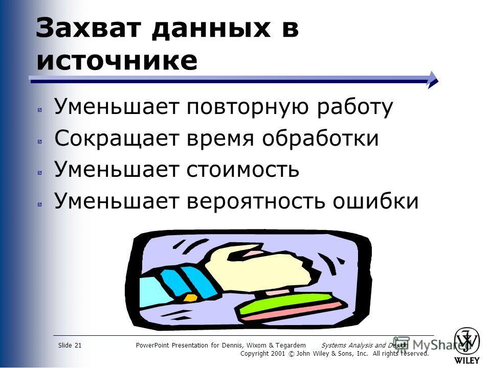 PowerPoint Presentation for Dennis, Wixom & Tegardem Systems Analysis and Design Copyright 2001 © John Wiley & Sons, Inc. All rights reserved. Slide 21 Захват данных в источнике Уменьшает повторную работу Сокращает время обработки Уменьшает стоимость