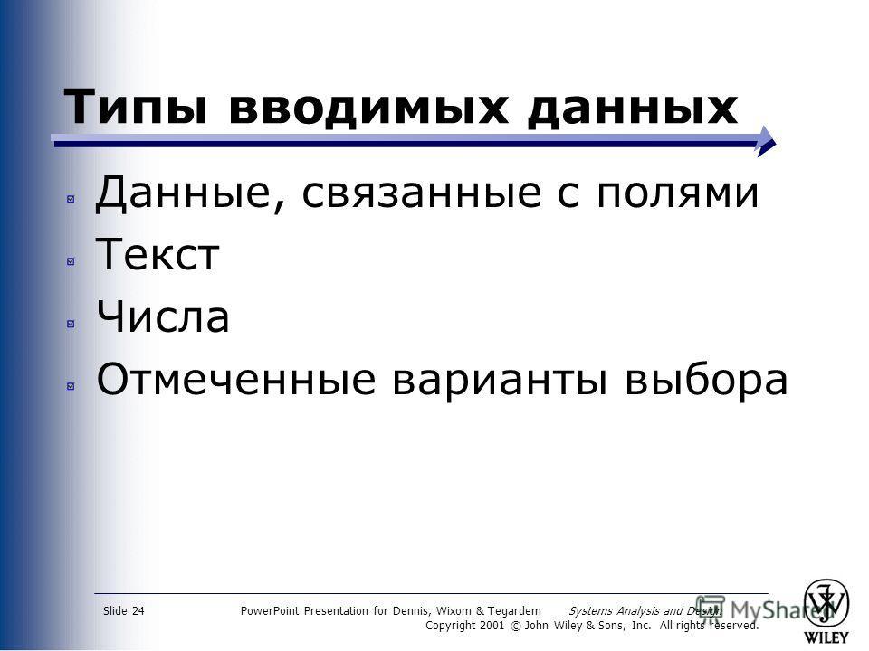PowerPoint Presentation for Dennis, Wixom & Tegardem Systems Analysis and Design Copyright 2001 © John Wiley & Sons, Inc. All rights reserved. Slide 24 Типы вводимых данных Данные, связанные с полями Текст Числа Отмеченные варианты выбора