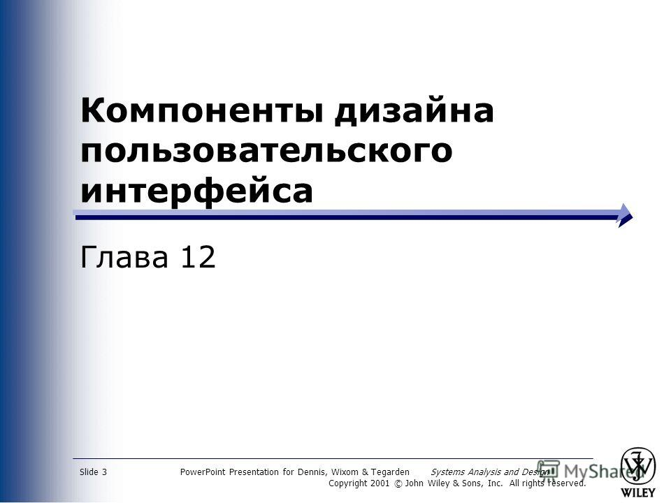 PowerPoint Presentation for Dennis, Wixom & Tegarden Systems Analysis and Design Copyright 2001 © John Wiley & Sons, Inc. All rights reserved. Slide 3 Компоненты дизайна пользовательского интерфейса Глава 12
