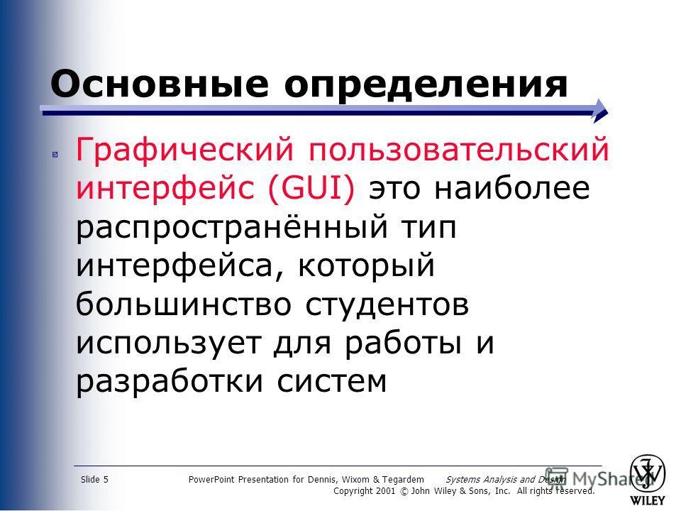 PowerPoint Presentation for Dennis, Wixom & Tegardem Systems Analysis and Design Copyright 2001 © John Wiley & Sons, Inc. All rights reserved. Slide 5 Основные определения Графический пользовательский интерфейс (GUI) это наиболее распространённый тип
