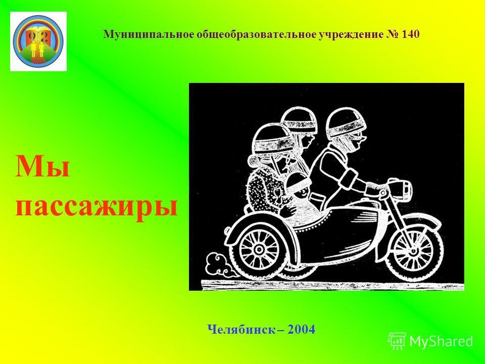 Муниципальное общеобразовательное учреждение 140 Челябинск – 2004 Мы пассажиры