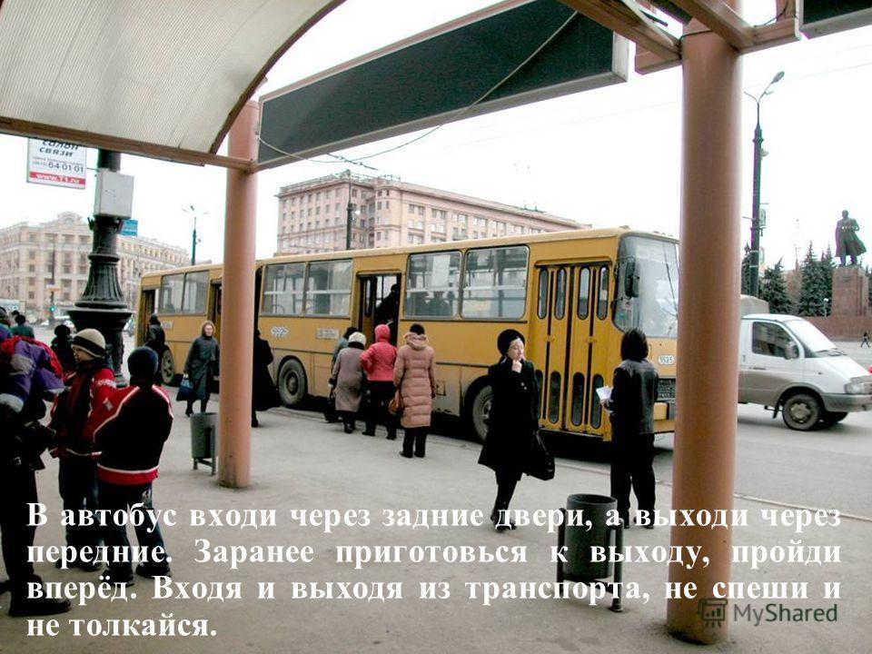 В автобус входи через задние двери, а выходи через передние. Заранее приготовься к выходу, пройди вперёд. Входя и выходя из транспорта, не спеши и не толкайся.