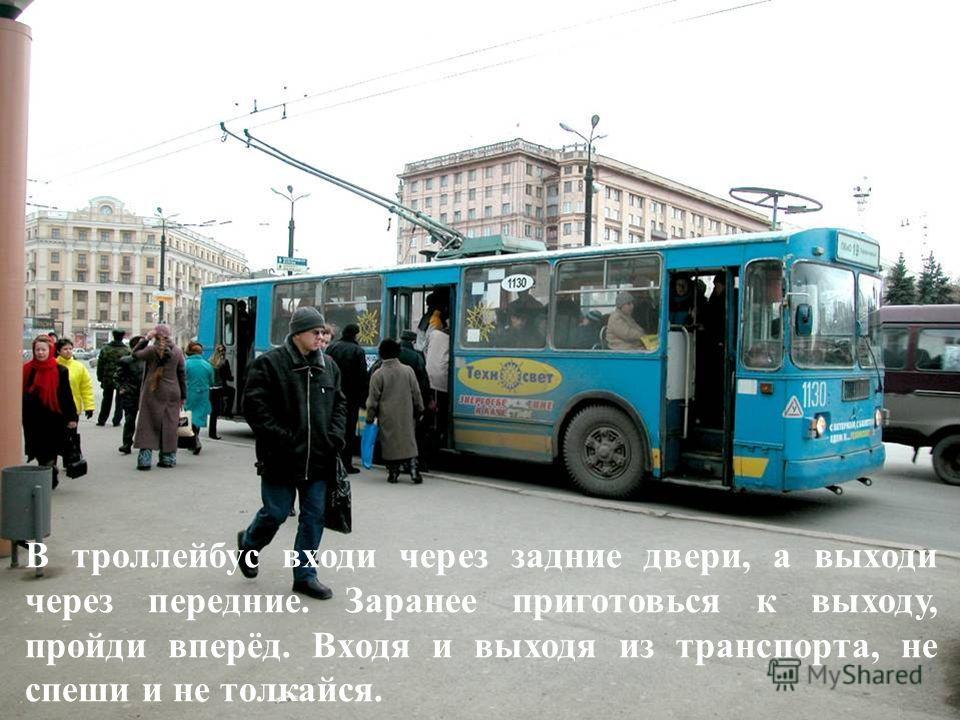 В троллейбус входи через задние двери, а выходи через передние. Заранее приготовься к выходу, пройди вперёд. Входя и выходя из транспорта, не спеши и не толкайся.