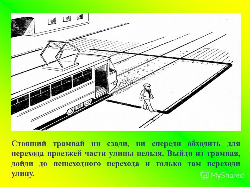 Стоящий трамвай ни сзади, ни спереди обходить для перехода проезжей части улицы нельзя. Выйдя из трамвая, дойди до пешеходного перехода и только там переходи улицу.