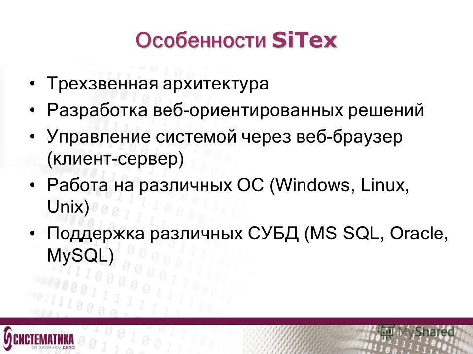 Особенности SiTex Трехзвенная архитектура Разработка веб-ориентированных решений Управление системой через веб-браузер (клиент-сервер) Работа на различных ОС (Windows, Linux, Unix) Поддержка различных СУБД (MS SQL, Oracle, MySQL)