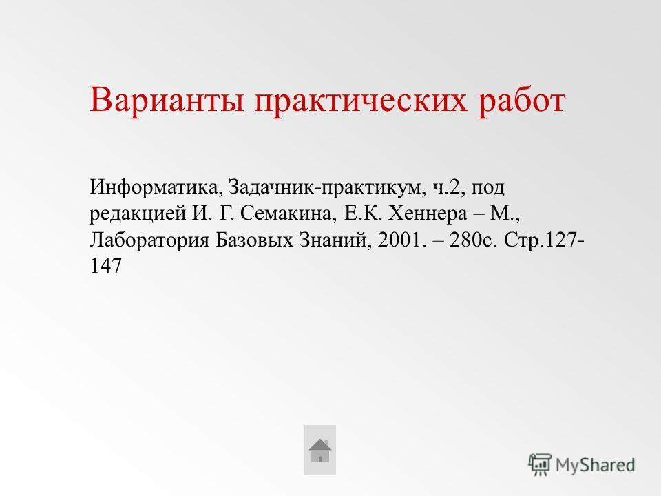 Варианты практических работ Информатика, Задачник-практикум, ч.2, под редакцией И. Г. Семакина, Е.К. Хеннера – М., Лаборатория Базовых Знаний, 2001. – 280с. Стр.127- 147