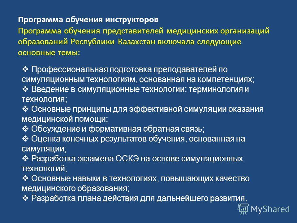 Программа обучения инструкторов Программа обучения представителей медицинских организаций образований Республики Казахстан включала следующие основные темы: Профессиональная подготовка преподавателей по симуляционным технологиям, основанная на компет