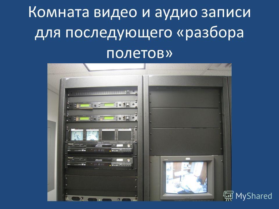 Комната видео и аудио записи для последующего «разбора полетов»