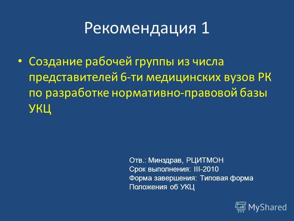 Рекомендация 1 Создание рабочей группы из числа представителей 6-ти медицинских вузов РК по разработке нормативно-правовой базы УКЦ Отв.: Минздрав, РЦИТМОН Срок выполнения: III-2010 Форма завершения: Типовая форма Положения об УКЦ
