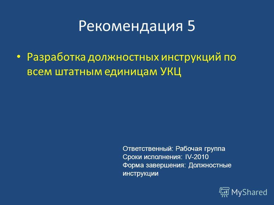 Рекомендация 5 Разработка должностных инструкций по всем штатным единицам УКЦ Ответственный: Рабочая группа Сроки исполнения: IV-2010 Форма завершения: Должностные инструкции