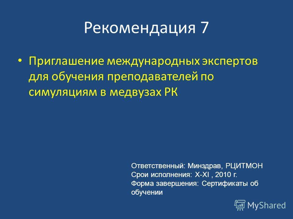 Рекомендация 7 Приглашение международных экспертов для обучения преподавателей по симуляциям в медвузах РК Ответственный: Минздрав, РЦИТМОН Срои исполнения: X-XI, 2010 г. Форма завершения: Сертификаты об обучении