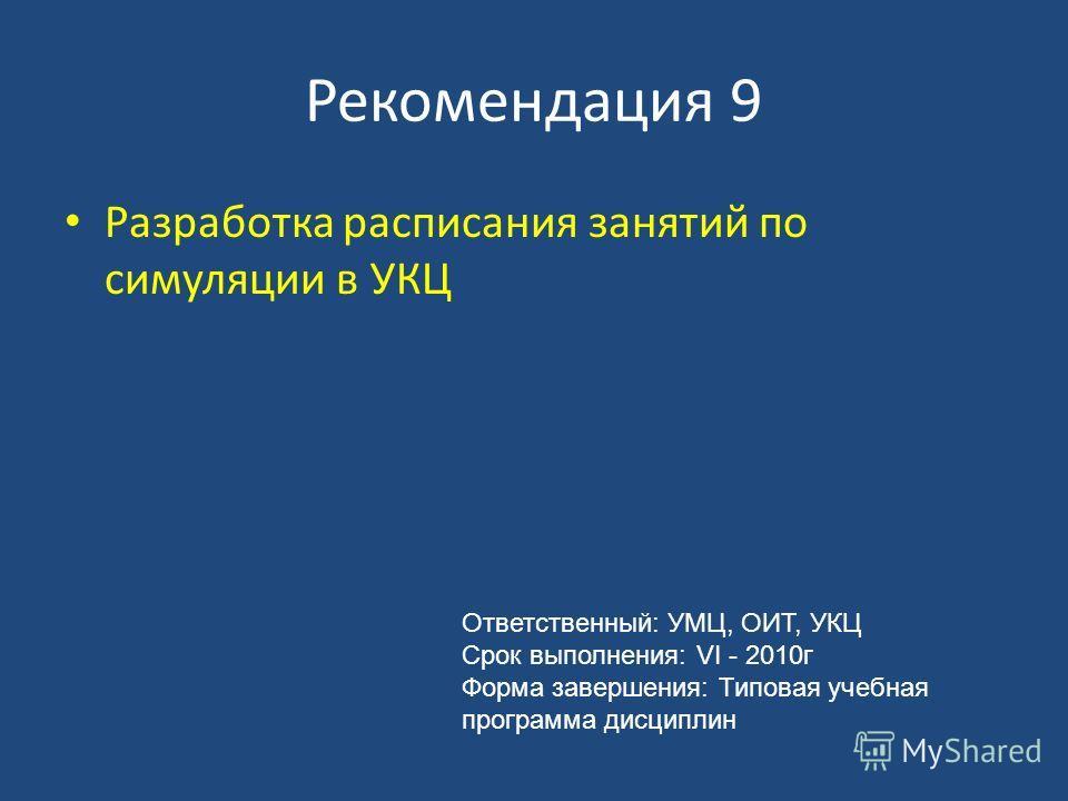 Рекомендация 9 Разработка расписания занятий по симуляции в УКЦ Ответственный: УМЦ, ОИТ, УКЦ Срок выполнения: VI - 2010г Форма завершения: Типовая учебная программа дисциплин