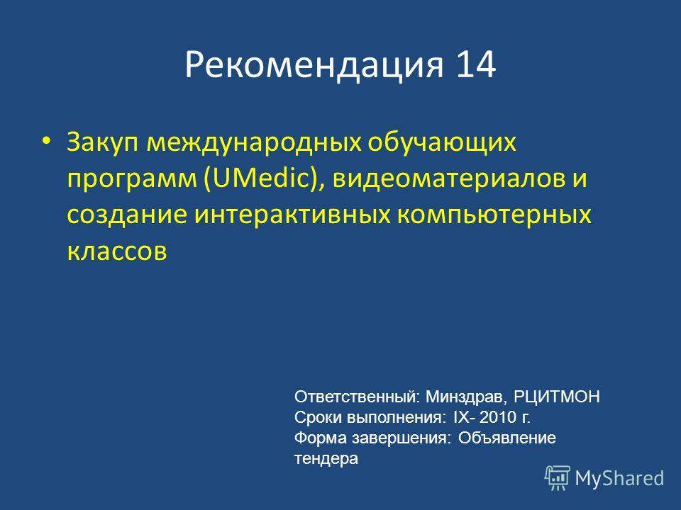 Рекомендация 14 Закуп международных обучающих программ (UMedic), видеоматериалов и создание интерактивных компьютерных классов Ответственный: Минздрав, РЦИТМОН Сроки выполнения: IX- 2010 г. Форма завершения: Объявление тендера