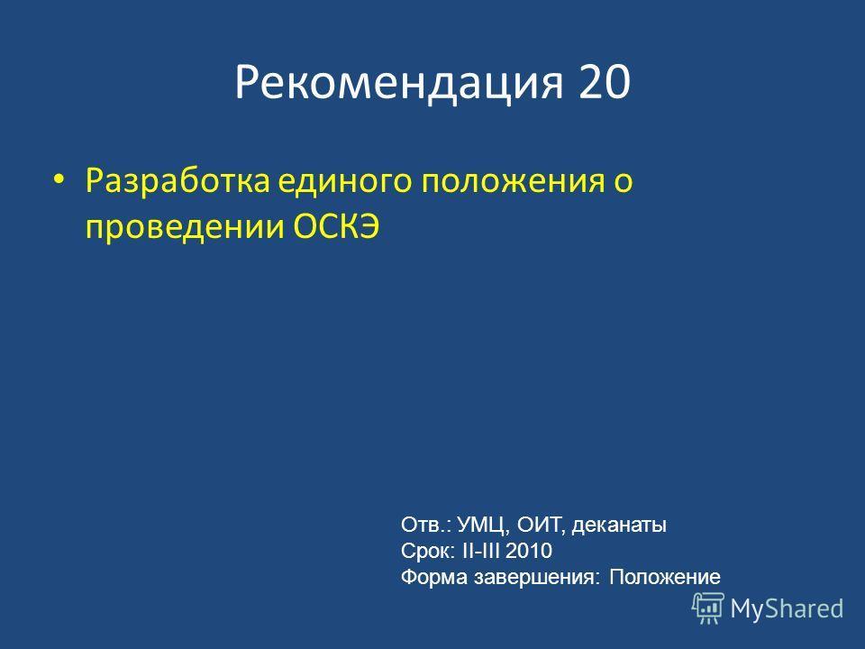 Рекомендация 20 Разработка единого положения о проведении ОСКЭ Отв.: УМЦ, ОИТ, деканаты Срок: II-III 2010 Форма завершения: Положение