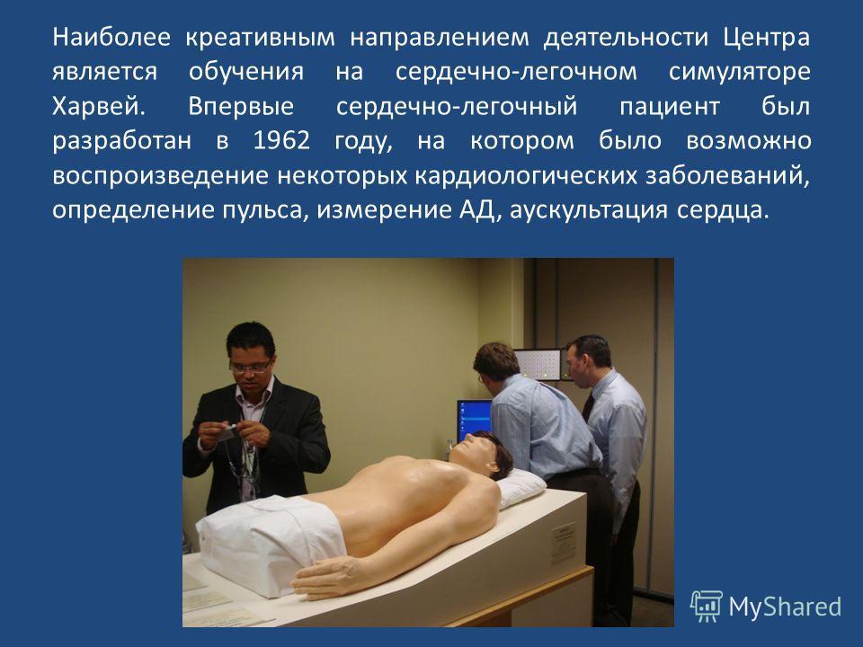 Наиболее креативным направлением деятельности Центра является обучения на сердечно-легочном симуляторе Харвей. Впервые сердечно-легочный пациент был разработан в 1962 году, на котором было возможно воспроизведение некоторых кардиологических заболеван