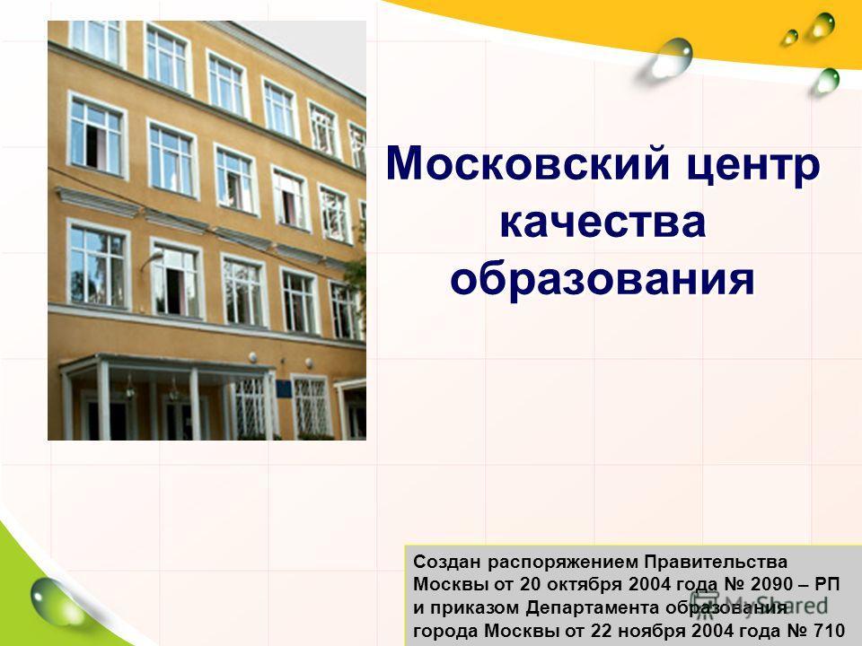 Московский центр качества образования Создан распоряжением Правительства Москвы от 20 октября 2004 года 2090 – РП и приказом Департамента образования города Москвы от 22 ноября 2004 года 710