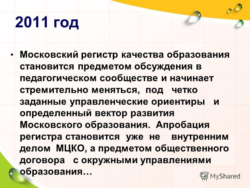 2011 год Московский регистр качества образования становится предметом обсуждения в педагогическом сообществе и начинает стремительно меняться, под четко заданные управленческие ориентиры и определенный вектор развития Московского образования. Апробац